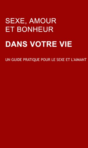 Sexe, Amour et Bonheur: Un guide pratique pour le sexe et l'aimant: Learn how to make love work for you