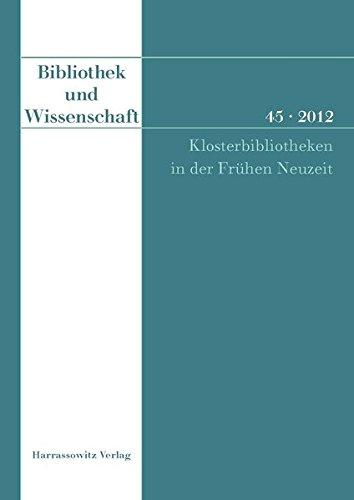 Bibliothek und Wissenschaft 45 (2012): Klosterbibliotheken in der Frühen Neuzeit Süddeutschland, Österreich, Schweiz Akten der Tagung des ... 30. April 2011. Herausgegeben von Ernst Tremp