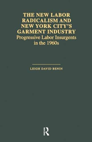 The New Labor Radicalism and New York City's Garment Industry: Progressive Labor Insurgents During the 1960s (Garland Studies in the History of American Labor)