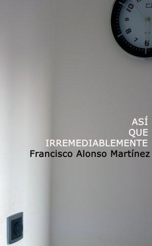 Así que irremediablemente por Francisco Alonso Martínez