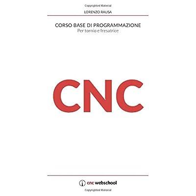Cnc Corso Base Di Programmazione: Per Tornio E Fresa. Con Software Di Simulazione Gratuito