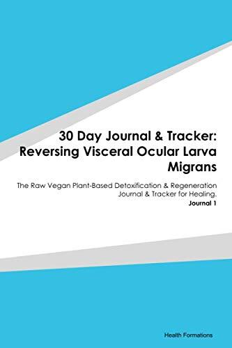 30 Day Journal & Tracker: Reversing Visceral Ocular Larva Migrans: The Raw Vegan Plant-Based Detoxification & Regeneration Journal & Tracker for Healing. Journal 1