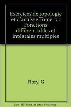 Exercices de topologie et d'analyse Tome 3 : Fonctions différentiables et intégrales multiples de G Flory ( 1 janvier 1990 ) par G Flory