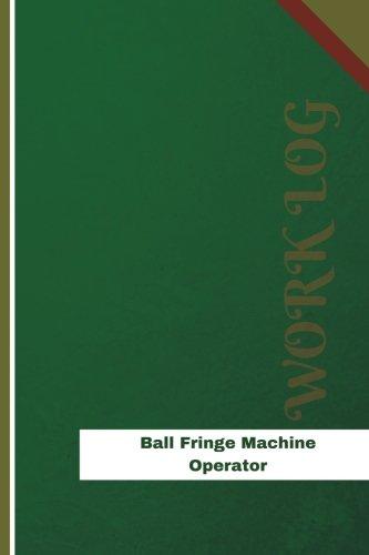 Ball Fringe Machine Operator Work Log: Work Journal, Work Diary, Log - 126 pages, 6 x 9 inches (Orange Logs/Work Log) (Fringe Ball)