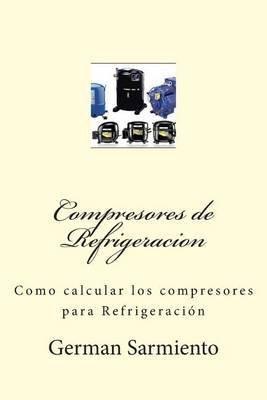[(Compresores de Refrigeracion : Como Calcular Los Compresores Para Refrigeracion)] [By (author) German Sarmiento] published on (June, 2015)