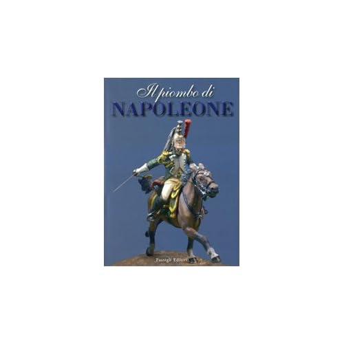 Il Piombo Di Napoleone. La Grande Armée Nei Soldatini Della Collezione Predieri. Ediz. Illustrata