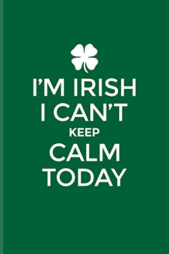 I'm Irish I Can't Keep Calm Today: Funny Irish Saying Journal For St Patrick'S Day Flag, Strong Beer, Coffee, Whiskey, Dublin, Saint Patrick & Shamrock Fans - 6x9 - 100 Blank Lined Pages -