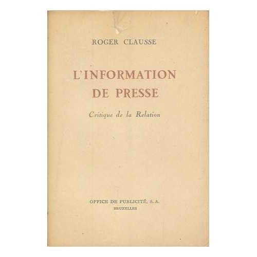 L' information de presse : critique de la relation / Roger Clausse