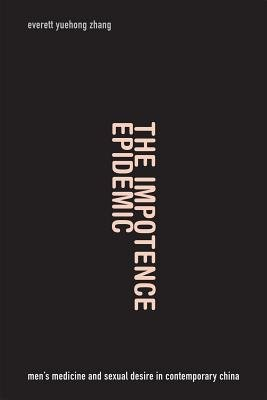 [(The Impotence Epidemic: Men's Medicine and Sexual Desire in Contemporary China)] [Author: Everett Yuehong Zhang] published on (March, 2015)