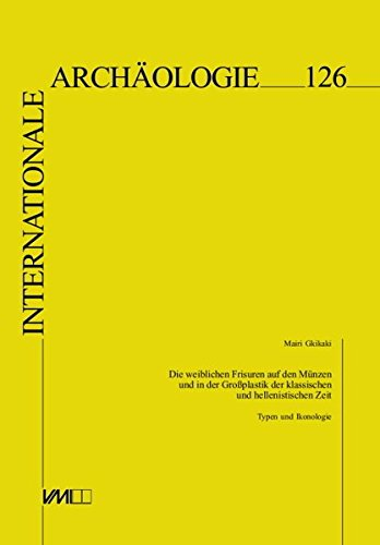 Die weiblichen Frisuren auf den Münzen und in der Großplastik der klassischen und hellenistischen Zeit: Typen und Ikonologie (Internationale Archäologie)