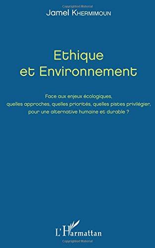 Ethique et Environnement: Face aux enjeux écologiques, quelles approches, quelles priorités, quelles pistes privilégier, pour une alternative humaine et durable ?