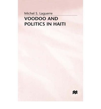 [(Voodoo and Politics in Haiti)] [Author: Michel S. Laguerre] published on (April, 1988)