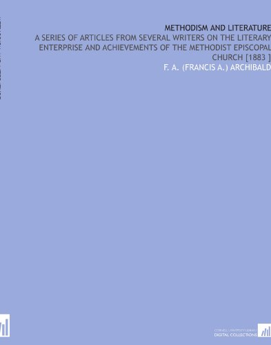 Methodism and Literature: A Series of Articles From Several Writers on the Literary Enterprise and Achievements of the Methodist Episcopal Church [1883 ] por F. A. (Francis A.) Archibald