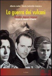 La guerra dei vulcani. Rossellini, Magnani, Bergman. Storia di cinema e d'amore
