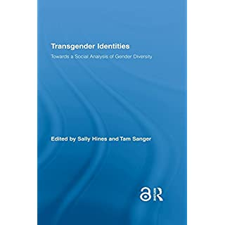 Transgender Identities: Towards a Social Analysis of Gender Diversity (Routledge Research in Gender and Society Book 24)