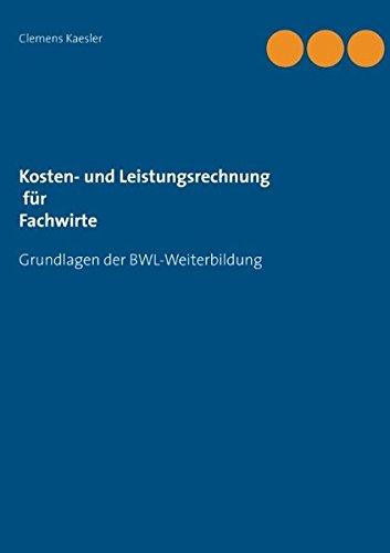 Kosten- und Leistungsrechnung für Fachwirte: mit Übungsaufgaben und Lösungen (Grundlagen der BWL-Weiterbildung)