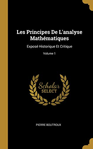 Les Principes de l'Analyse Mathématiques: Exposé Historique Et Critique; Volume 1