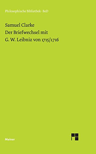 Der Briefwechsel mit G. W. Leibniz von 1715/16: A collection of papers, which passed between the late learned Mr. Leibniz and Dr. Clarke in the years ... and religion (Philosophische Bibliothek)