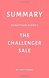 Summary of Matthew Dixon's The Challenger Sale by Swift Reads