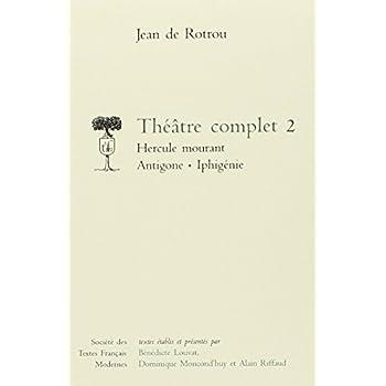 Théâtre complet : Tome 2, Hercule mourant ; Antigone ; Iphigénie