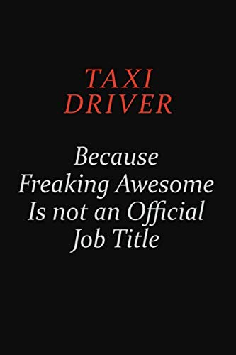 Taxi Driver Because Freaking Awesome Is Not An Official Job Title: Career journal, notebook and writing journal for encouraging men, women and kids. A framework for building your career.
