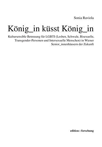 König_in küsst König_in: Kultursensible Betreuung für LGBTI (Lesben, Schwule, Bisexuelle, Transgender-Personen und Intersexuelle Menschen) in Wiener Senior innenhäusern der Zukunft