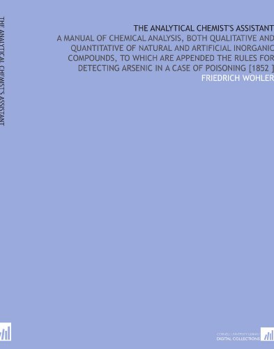 The Analytical Chemist's Assistant: A Manual of Chemical Analysis, Both Qualitative and Quantitative of Natural and Artificial Inorganic Compounds, to Arsenic in a Case of Poisoning [1852 ] por Friedrich Wohler