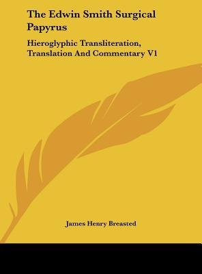 [(The Edwin Smith Surgical Papyrus: Hieroglyphic Transliteration, Translation and Commentary V1)] [Author: James Henry Breasted] published on (May, 2010)