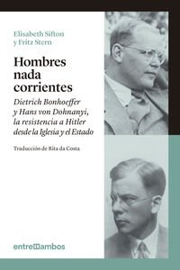 Hombres nada corrientes: Dietrich Bonhoeffer y Hans von Dohnanyi, la resistencia a Hitler desde la Iglesia y el Estado por Elisabeth Sifton