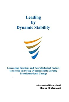 Leading by Dynamic Stability: Leveraging Emotions and Neurobiological Factors to succeed in driving Dynamic Stable Durable Transformational Change (English Edition) par [Biscaccianti, Alessandro, El Mansouri, Mouna]