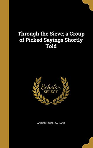 Through the Sieve; a Group of Picked Sayings Shortly Told