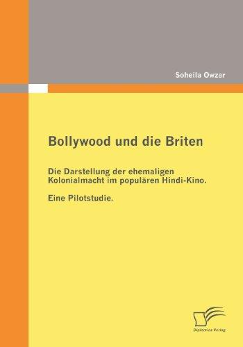 Bollywood und die Briten: Die Darstellung der ehemaligen Kolonialmacht im populären Hindi-Kino. Eine Pilotstudie.