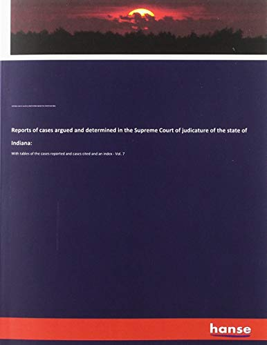 Reports of cases argued and determined in the Supreme Court of judicature of the state of Indiana:: With tables of the cases reported and cases cited and an index - Vol. 7