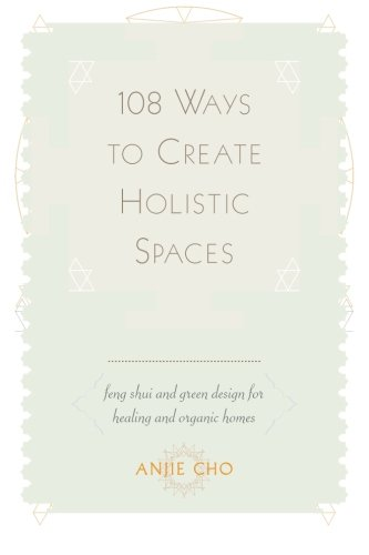108 Ways to Create Holistic Spaces: Feng Shui and Green Design for Healing and Organic Homes