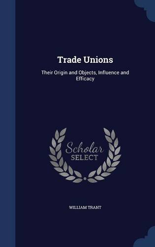 Trade Unions: Their Origin and Objects, Influence and Efficacy