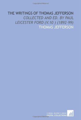 The Writings of Thomas Jefferson: Collected and Ed. By Paul Leicester Ford (V.10 ) (1892-99)