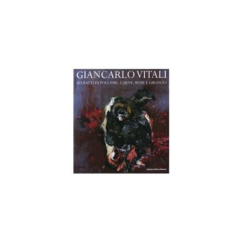 Giancarlo Vitali. Ritratti Di Pollame, Carne, Rose E Girasoli. Catalogo Della Mostra (Lecco, 15 Marzo-21 Giugno 2008)