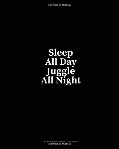 Sleep All Day Juggle All Night: Blank Sheet Music for Piano