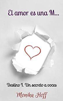 El Amor Es Una M...: Destino I. Un Secreto A Voces... por Monika Hoff