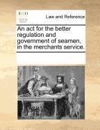 An act for the better regulation and government of seamen, in the merchants service.
