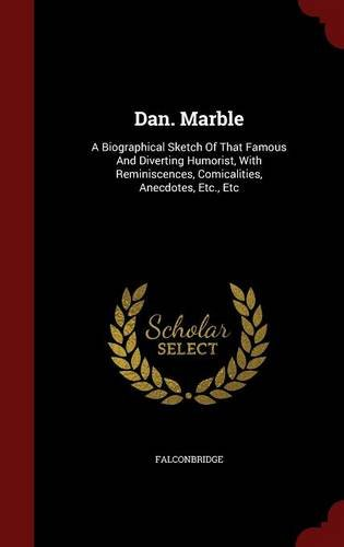 Dan. Marble: A Biographical Sketch Of That Famous And Diverting Humorist, With Reminiscences, Comicalities, Anecdotes, Etc., Etc