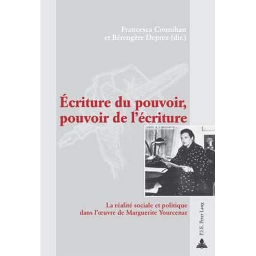 Écriture du pouvoir, pouvoir de l'écriture: La réalité sociale et politique dans l'oeuvre de Marguerite Yourcenar