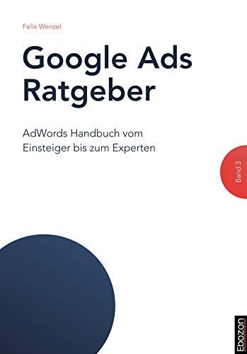 Google Ads Ratgeber (Band 3): AdWords Handbuch vom Einsteiger bis zum Experten