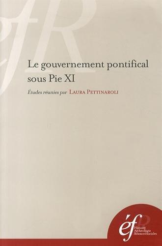 Le gouvernement pontifical sous Pie XI : Pratiques romaines et gestion de l'universel par Laura Pettinaroli