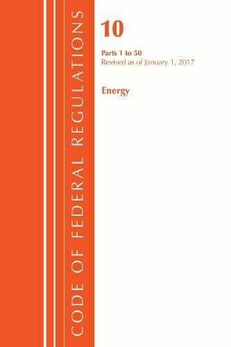 Code of Federal Regulations, Title 10 Energy 1-50, Revised as of January 1, 2017