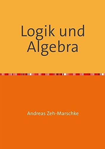 Logik und Algebra: Mathematische Grundlagen