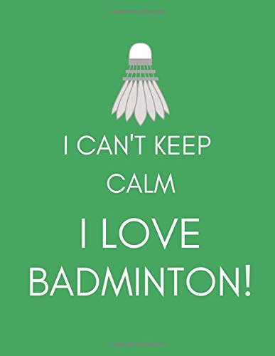 I Can't Keep Calm, I Love Badminton!: Journal/Notebook (Funny/Witty/Humorous Gift/Present for Fans, Players, Lovers, Nuts, Addicts, Enthusiasts) (Men/Women/Ladies) por SportsRock Publishing