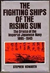 The Fighting Ships of the Rising Sun: The Drama of the Imperial Japanese Navy- 1895-1945