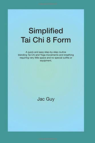 Simplified Tai Chi 8 Form: A quick and easy step-by-step routine blending Tai Chi and Yoga movements and breathing requiring very little space and no special outfits or equipment.