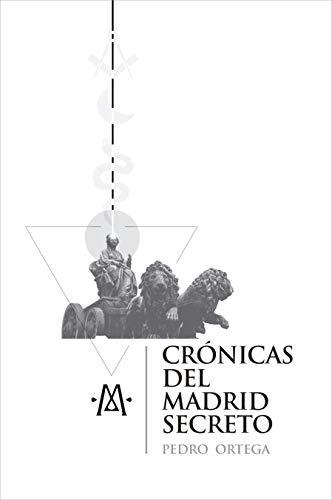 Crónicas del Madrid secreto: Una guía de viajes y curiosidades de la capital de España por Pedro Ortega
